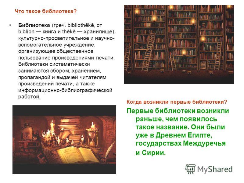 Что такое библиотека? Библиотека (греч. bibliothēkē, от biblíon книга и thēkē хранилище), культурно-просветительное и научно- вспомогательное учреждение, организующее общественное пользование произведениями печати. Библиотеки систематически занимаютс