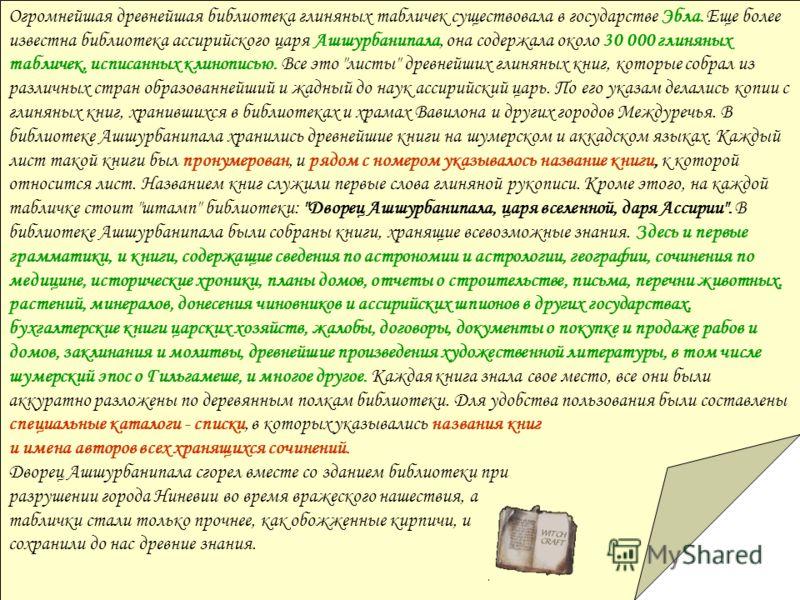Огромнейшая древнейшая библиотека глиняных табличек существовала в государстве Эбла. Еще более известна библиотека ассирийского царя Ашшурбанипала, она содержала около 30 000 глиняных табличек, исписанных клинописью. Все это