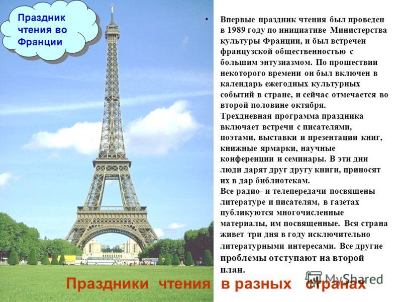 Праздник чтения во Франции Впервые праздник чтения был проведен в 1989 году по инициативе Министерства культуры Франции, и был встречен французской общественностью с большим энтузиазмом. По прошествии некоторого времени он был включен в календарь еже