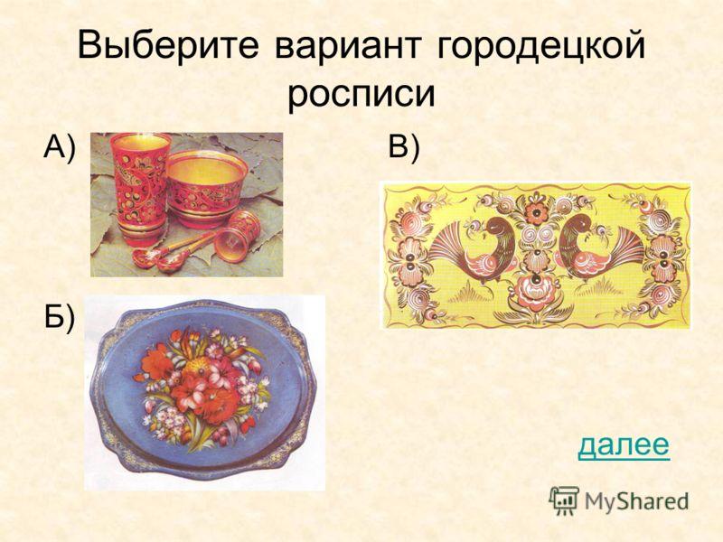 Выберите вариант городецкой росписи А) В) Б) далее