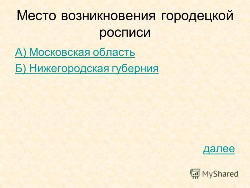 Место возникновения городецкой росписи А) Московская область Б) Нижегородская губерния далее