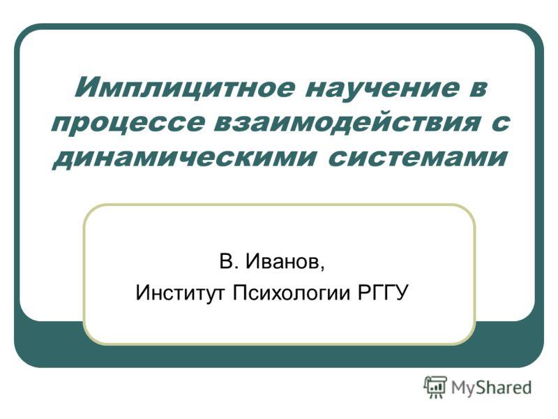 Имплицитное научение в процессе взаимодействия с динамическими системами В. Иванов, Институт Психологии РГГУ