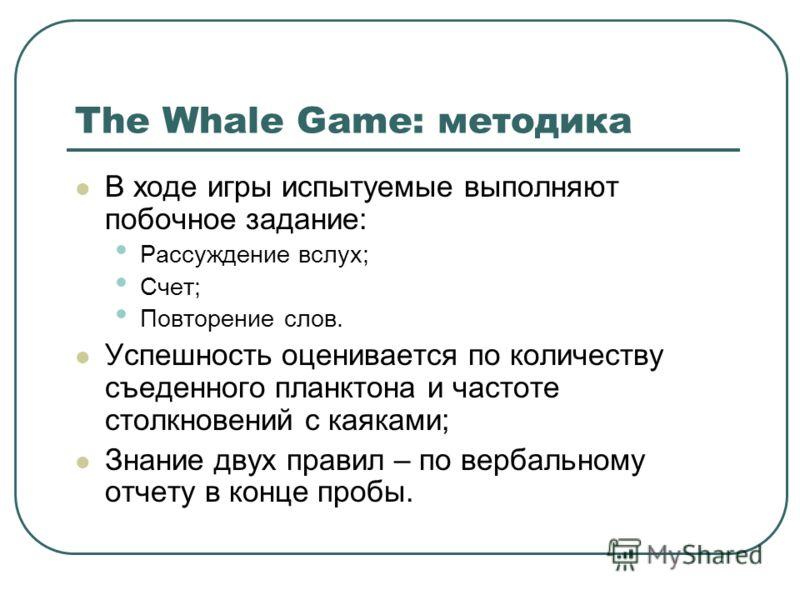 The Whale Game: методика В ходе игры испытуемые выполняют побочное задание: Рассуждение вслух; Счет; Повторение слов. Успешность оценивается по количеству съеденного планктона и частоте столкновений с каяками; Знание двух правил – по вербальному отче