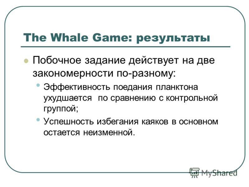 The Whale Game: результаты Побочное задание действует на две закономерности по-разному: Эффективность поедания планктона ухудшается по сравнению с контрольной группой; Успешность избегания каяков в основном остается неизменной.
