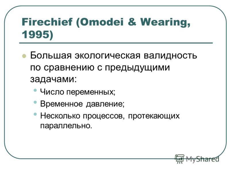 Firechief (Omodei & Wearing, 1995) Большая экологическая валидность по сравнению с предыдущими задачами: Число переменных; Временное давление; Несколько процессов, протекающих параллельно.