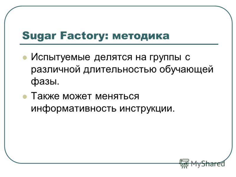 Sugar Factory: методика Испытуемые делятся на группы с различной длительностью обучающей фазы. Также может меняться информативность инструкции.