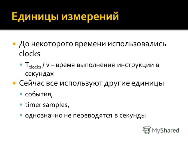 До некоторого времени использовались clocks T clocks / ν – время выполнения инструкции в секундах Сейчас все используют другие единицы события, timer samples, однозначно не переводятся в секунды