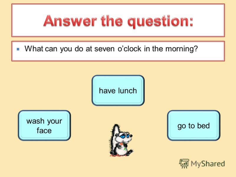 What can you do at seven oclock in the morning? wash your face have lunch go to bed
