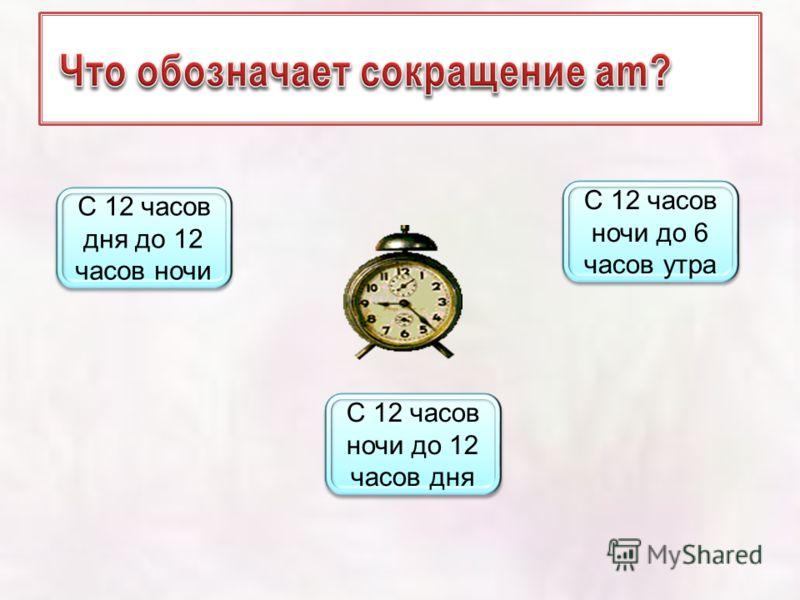 С 12 часов ночи до 12 часов дня С 12 часов ночи до 12 часов дня С 12 часов дня до 12 часов ночи С 12 часов дня до 12 часов ночи С 12 часов ночи до 6 часов утра С 12 часов ночи до 6 часов утра