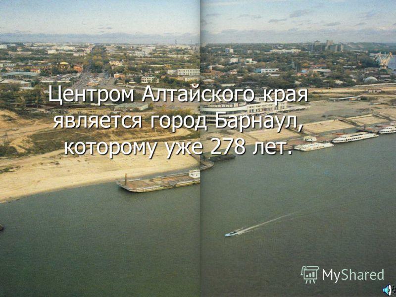 Центром Алтайского края является город Барнаул, которому уже 278 лет.