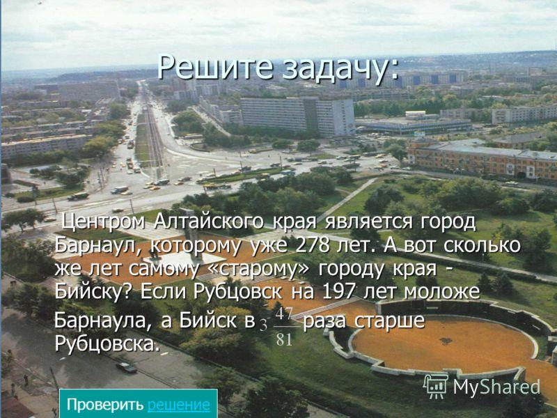 Решите задачу: Центром Алтайского края является город Барнаул, которому уже 278 лет. А вот сколько же лет самому «старому» городу края - Бийску? Если Рубцовск на 197 лет моложе Центром Алтайского края является город Барнаул, которому уже 278 лет. А в
