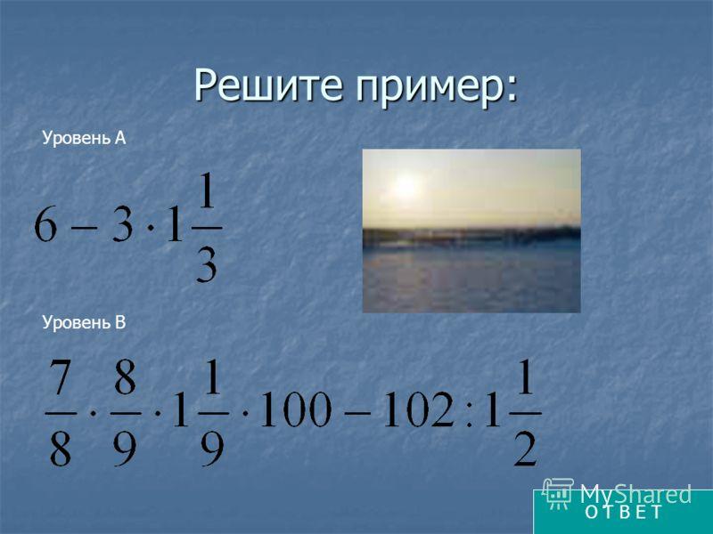Решите пример: Уровень А Уровень В О Т В Е Т