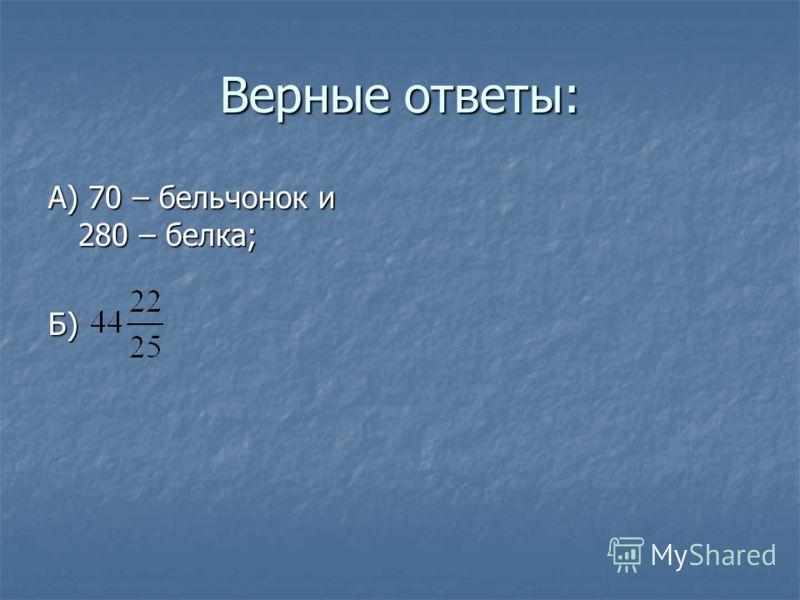 Верные ответы: А) 70 – бельчонок и 280 – белка; Б)