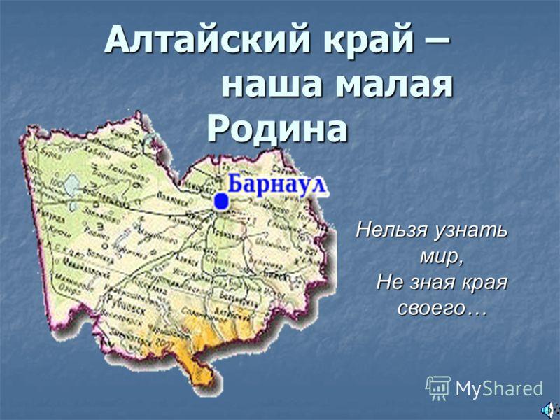 Алтайский край – наша малая Родина Нельзя узнать мир, Не зная края своего…