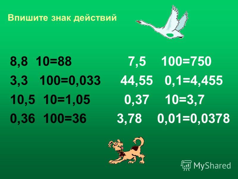 Впишите знак действий 8,8 10=88 7,5 100=750 3,3 100=0,033 44,55 0,1=4,455 10,5 10=1,05 0,37 10=3,7 0,36 100=36 3,78 0,01=0,0378