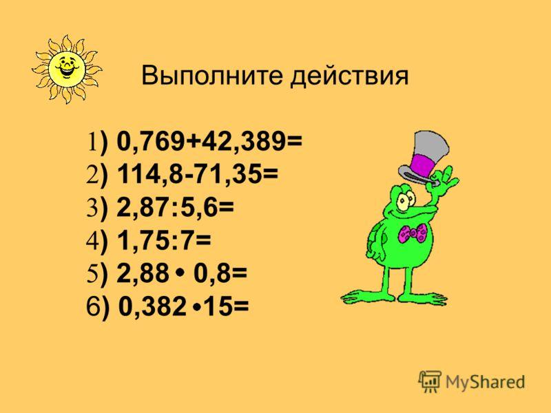 Выполните действия 1 ) 0,769+42,389= 2 ) 114,8-71,35= 3 ) 2,87:5,6= 4 ) 1,75:7= 5 ) 2,88 0,8= 6) 0,382 15=