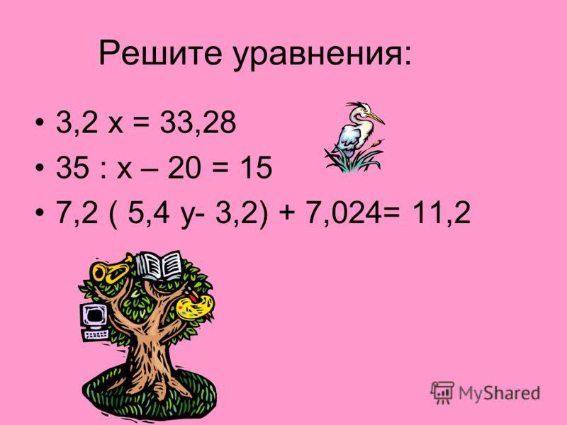 Решите уравнения: 3,2 х = 33,28 35 : х – 20 = 15 7,2 ( 5,4 у- 3,2) + 7,024= 11,2