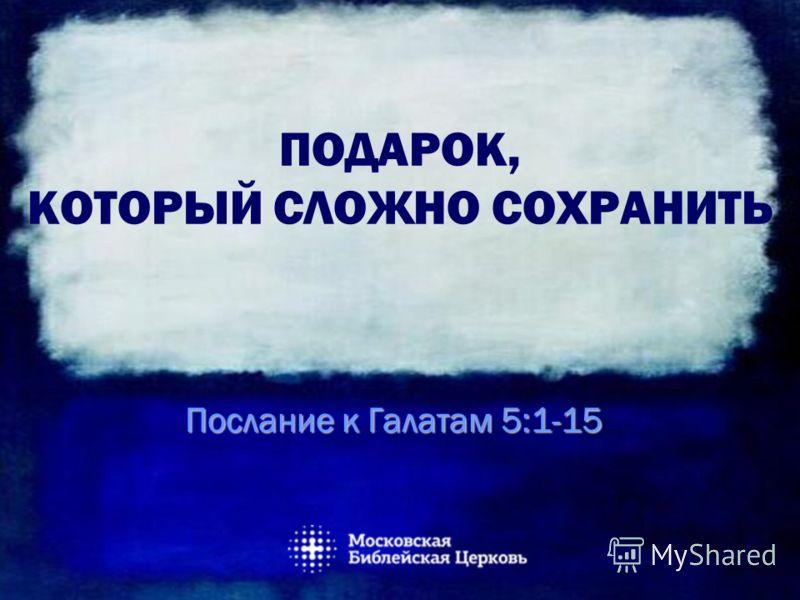 ПОДАРОК, КОТОРЫЙ СЛОЖНО СОХРАНИТЬ Послание к Галатам 5:1-15