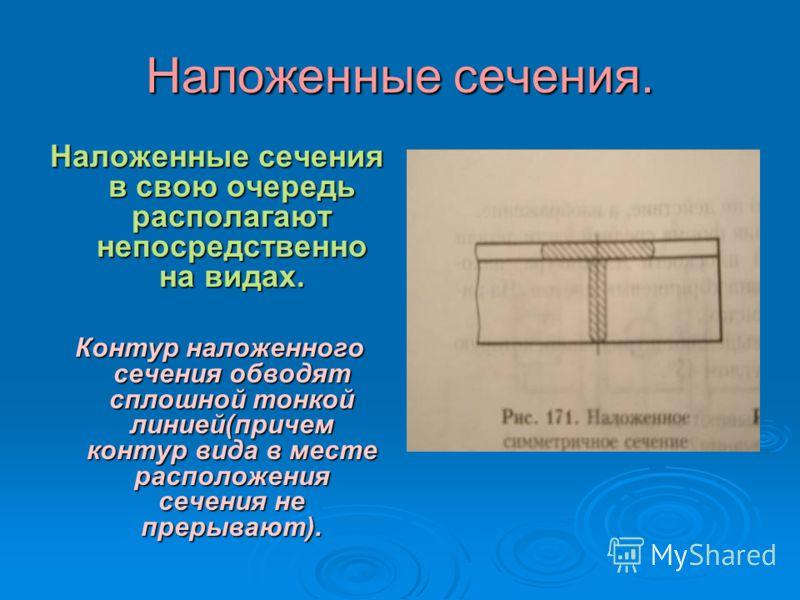 Вынесенные сечения. Вынесенные сечения располагают вне контура изображения детали на любом месте поля чертежа. Контур вынесенного сечения обводят сплошной толстой линией!