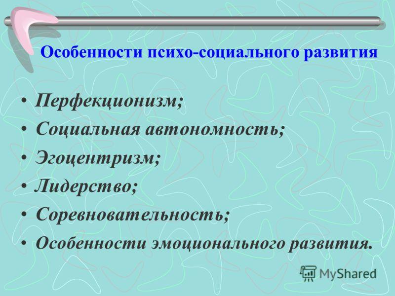 Особенности психо-социального развития Перфекционизм; Социальная автономность; Эгоцентризм; Лидерство; Соревновательность; Особенности эмоционального развития.
