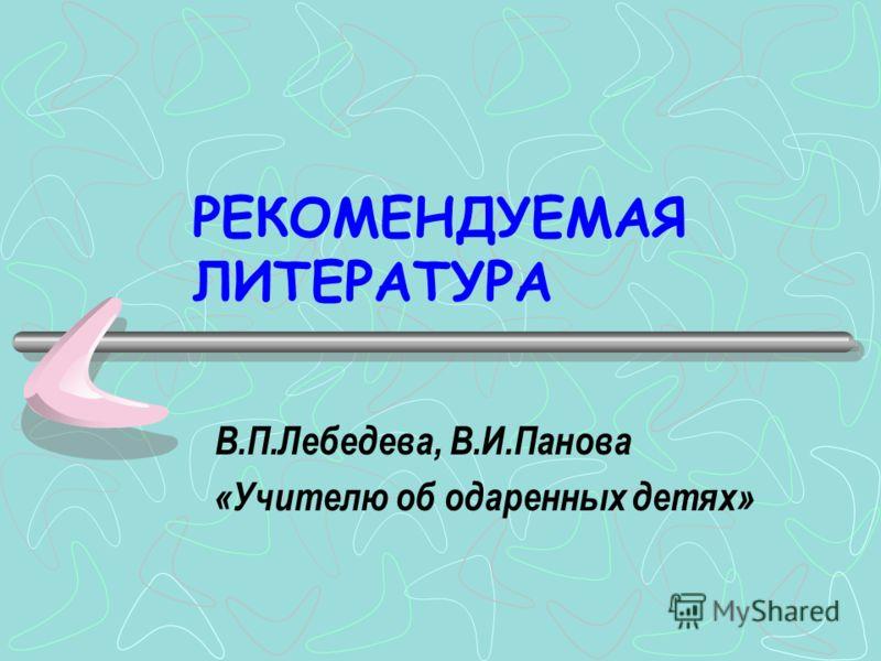 РЕКОМЕНДУЕМАЯ ЛИТЕРАТУРА В.П.Лебедева, В.И.Панова «Учителю об одаренных детях»