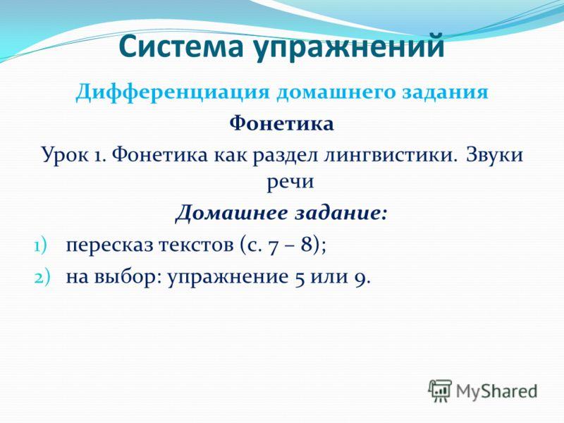 Система упражнений Дифференциация домашнего задания Фонетика Урок 1. Фонетика как раздел лингвистики. Звуки речи Домашнее задание: 1) пересказ текстов (с. 7 – 8); 2) на выбор: упражнение 5 или 9.