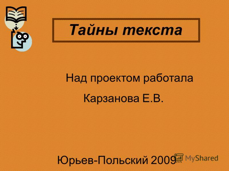 Над проектом работала Карзанова Е.В. Юрьев-Польский 2009 Тайны текста