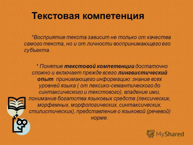 Текстовая компетенция *Восприятие текста зависит не только от качества самого текста, но и от личности воспринимающего его субъекта. * Понятие текстовой компетенции достаточно сложно и включает прежде всего лингвистический опыт принимающего информаци