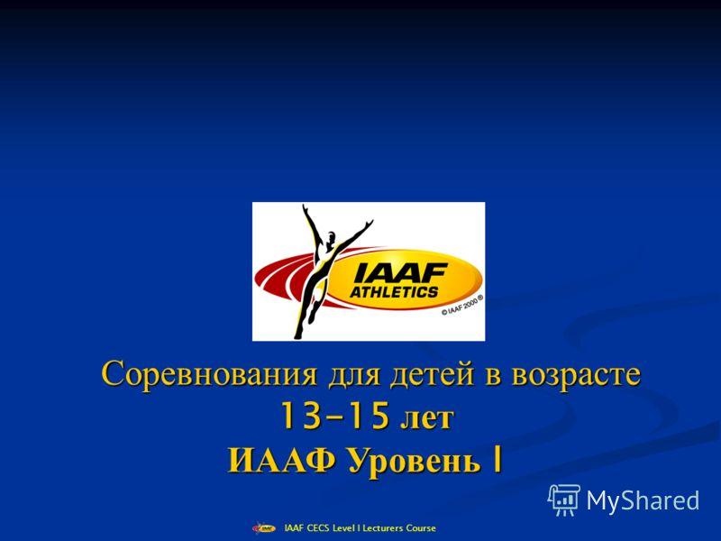 IAAF CECS Level I Lecturers Course Соревнования для детей в возрасте Соревнования для детей в возрасте 13-15 лет ИААФ Уровень I