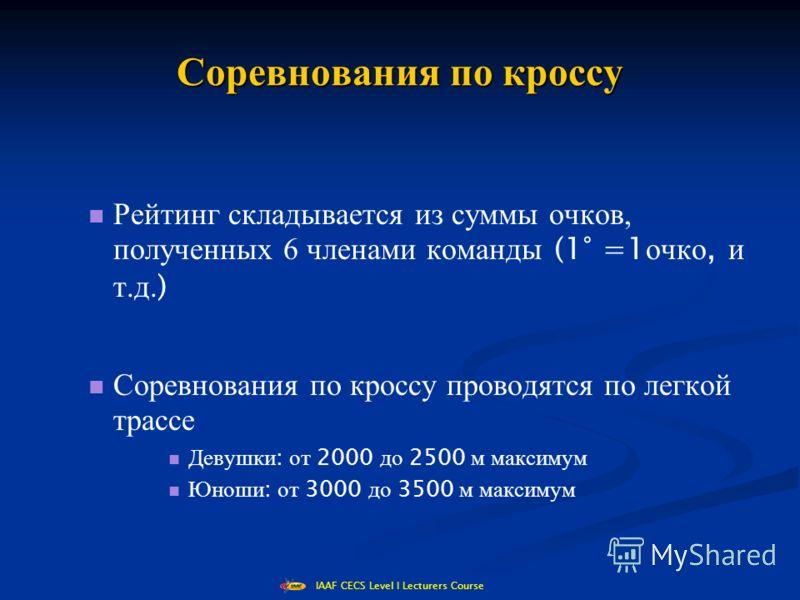 IAAF CECS Level I Lecturers Course Соревнования по кроссу Рейтинг складывается из суммы очков, полученных 6 членами команды (1° =1 очко, и т.д. ) Соревнования по кроссу проводятся по легкой трассе Девушки : от 2000 до 2500 м максимум Юноши : от 3000