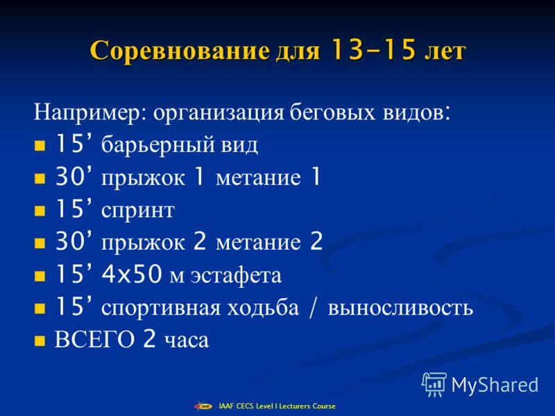 IAAF CECS Level I Lecturers Course Соревнование для 13-15 лет Например: организация беговых видов : 15 барьерный вид 30 прыжок 1 метание 1 15 спринт 30 прыжок 2 метание 2 15 4x50 м эстафета 15 спортивная ходьба / выносливость ВСЕГО 2 часа