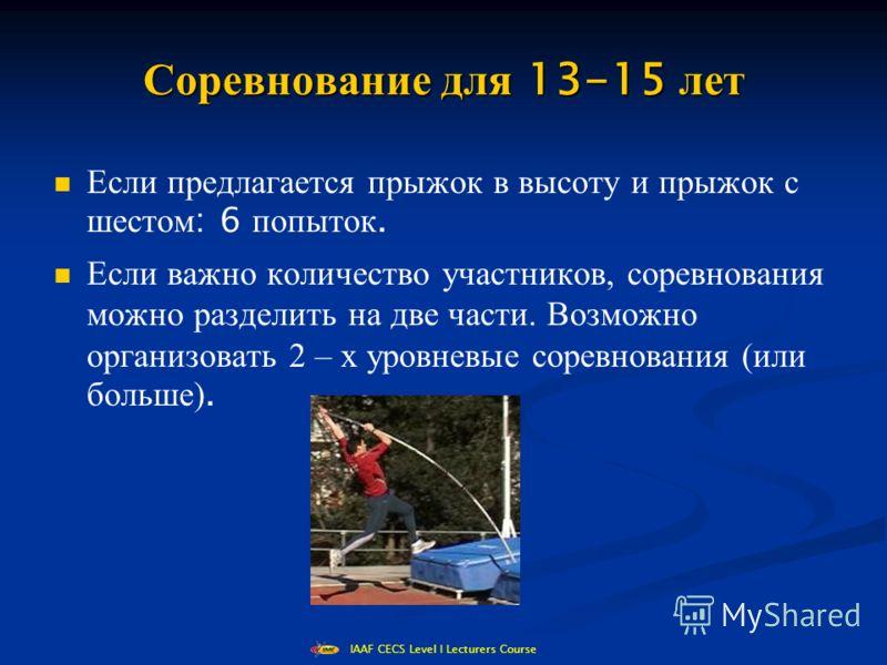 IAAF CECS Level I Lecturers Course Соревнование для 13-15 лет Если предлагается прыжок в высоту и прыжок с шестом : 6 попыток. Если важно количество участников, соревнования можно разделить на две части. Возможно организовать 2 – х уровневые соревнов