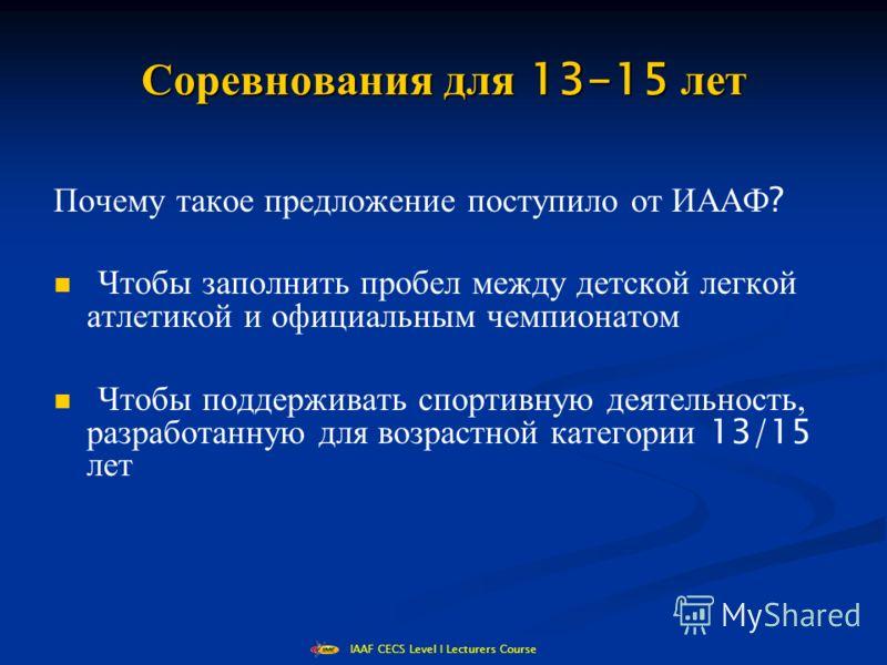 IAAF CECS Level I Lecturers Course Соревнования для 13-15 лет Почему такое предложение поступило от ИААФ ? Чтобы заполнить пробел между детской легкой атлетикой и официальным чемпионатом Чтобы поддерживать спортивную деятельность, разработанную для в