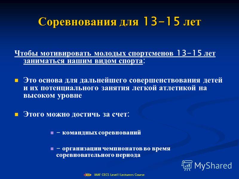 IAAF CECS Level I Lecturers Course Соревнования для 13-15 лет Чтобы мотивировать молодых спортсменов 13-15 лет заниматься нашим видом спорта : Это основа для дальнейшего совершенствования детей и их потенциального занятия легкой атлетикой на высоком