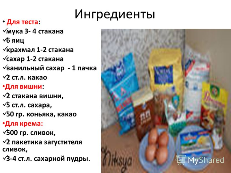 Ингредиенты Для теста: мука 3- 4 стакана 6 яиц крахмал 1-2 стакана сахар 1-2 стакана ванильный сахар - 1 пачка 2 ст.л. какао Для вишни: 2 стакана вишни, 5 ст.л. сахара, 50 гр. коньяка, какао Для крема: 500 гр. сливок, 2 пакетика загустителя сливок, 3