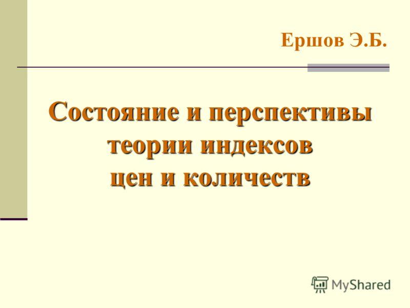 Состояние и перспективы теории индексов цен и количеств Ершов Э.Б.