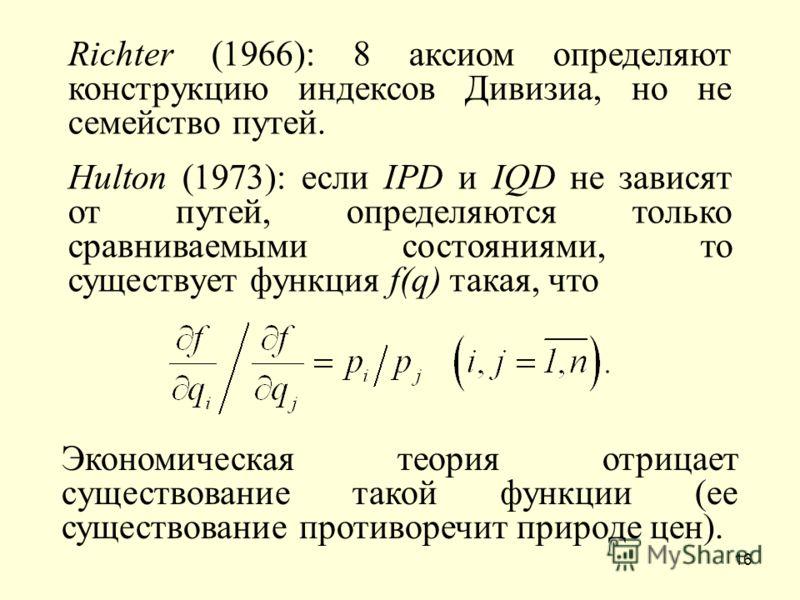16 Richter (1966): 8 аксиом определяют конструкцию индексов Дивизиа, но не семейство путей. Hulton (1973): если IPD и IQD не зависят от путей, определяются только сравниваемыми состояниями, то существует функция f(q) такая, что Экономическая теория о