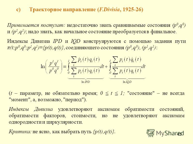 43 c)Траекторное направление (F.Divisia, 1925-26) Принимается постулат: недостаточно знать сравниваемые состояния (p 0,q 0 ) и (p 1,q 1 ); надо знать, как начальное состояние преобразуется в финальное. Индексы Дивизиа IPD и IQD конструируются с помощ