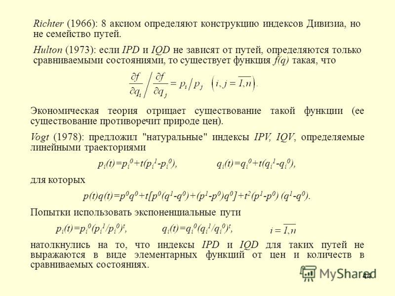 44 Richter (1966): 8 аксиом определяют конструкцию индексов Дивизиа, но не семейство путей. Hulton (1973): если IPD и IQD не зависят от путей, определяются только сравниваемыми состояниями, то существует функция f(q) такая, что Экономическая теория о