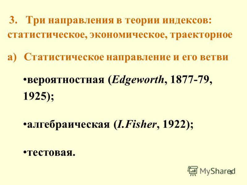 5 3. Три направления в теории индексов: статистическое, экономическое, траекторное a)Статистическое направление и его ветви вероятностная (Edgeworth, 1877-79, 1925); алгебраическая (I.Fisher, 1922); тестовая.