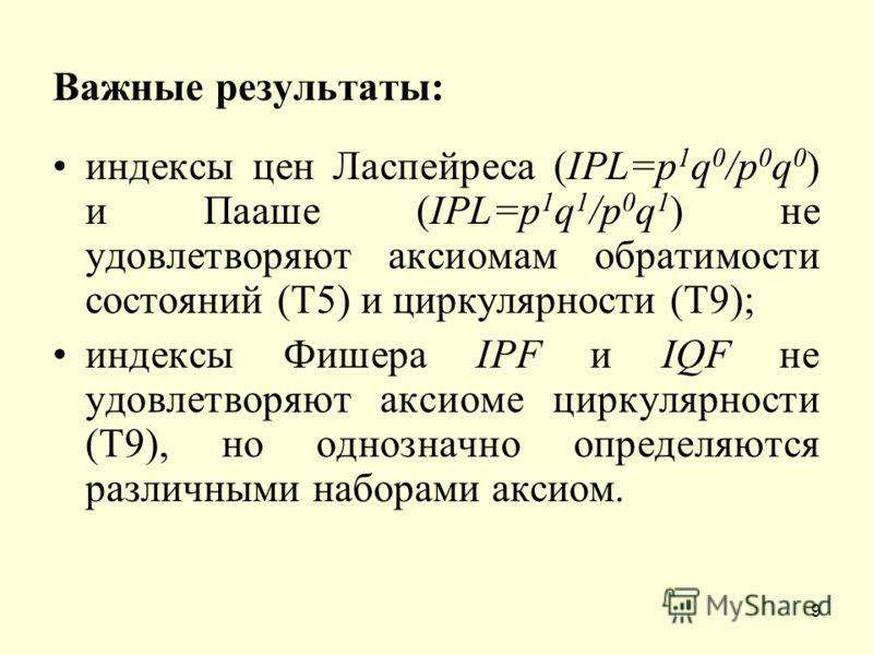 9 Важные результаты: индексы цен Ласпейреса (IPL=p 1 q 0 /p 0 q 0 ) и Пааше (IPL=p 1 q 1 /p 0 q 1 ) не удовлетворяют аксиомам обратимости состояний (Т5) и циркулярности (Т9); индексы Фишера IPF и IQF не удовлетворяют аксиоме циркулярности (Т9), но од