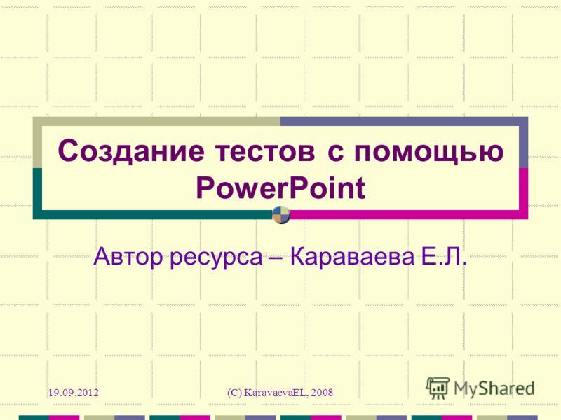 19.09.2012(C) KaravaevaEL, 2008 Создание тестов с помощью PowerPoint Автор ресурса – Караваева Е.Л.