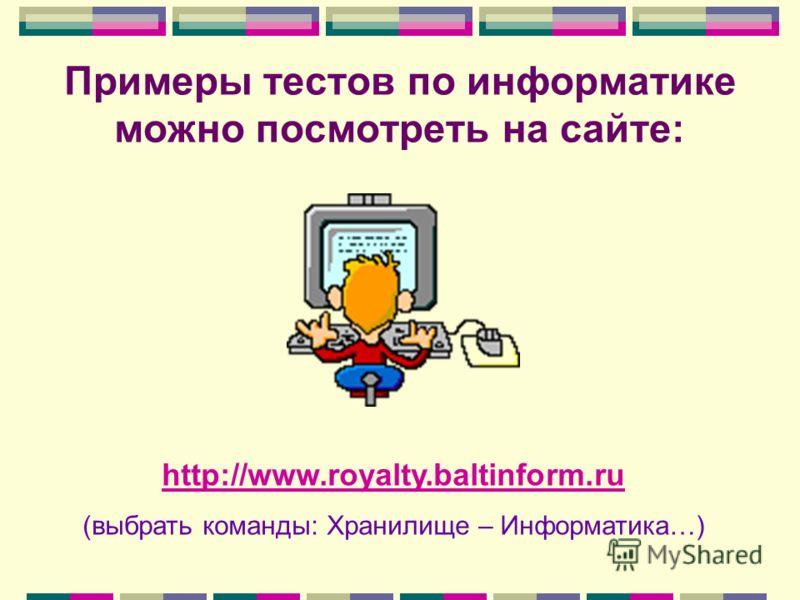 Примеры тестов по информатике можно посмотреть на сайте: http://www.royalty.baltinform.ru (выбрать команды: Хранилище – Информатика…)