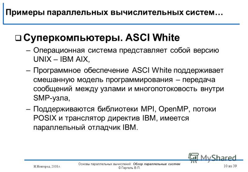 Н.Новгород, 2008 г. Основы параллельных вычислений: Обзор параллельных систем © Гергель В.П. 10 из 39 Суперкомпьютеры. ASCI White –Операционная система представляет собой версию UNIX – IBM AIX, –Программное обеспечение ASCI White поддерживает смешанн