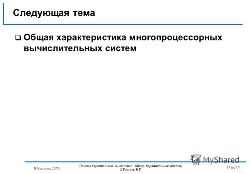 Н.Новгород, 2008 г. Основы параллельных вычислений: Обзор параллельных систем © Гергель В.П. 37 из 39 Общая характеристика многопроцессорных вычислительных систем Следующая тема