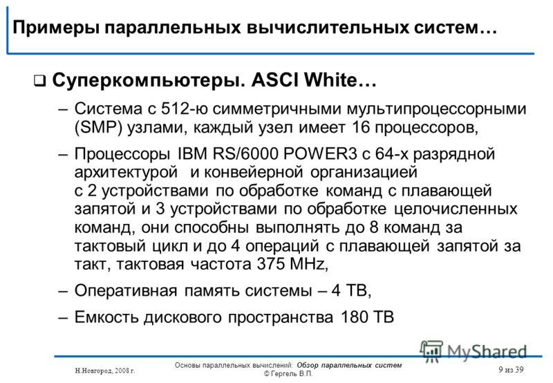 Н.Новгород, 2008 г. Основы параллельных вычислений: Обзор параллельных систем © Гергель В.П. 9 из 39 Суперкомпьютеры. ASCI White… –Система с 512-ю симметричными мультипроцессорными (SMP) узлами, каждый узел имеет 16 процессоров, –Процессоры IBM RS/60