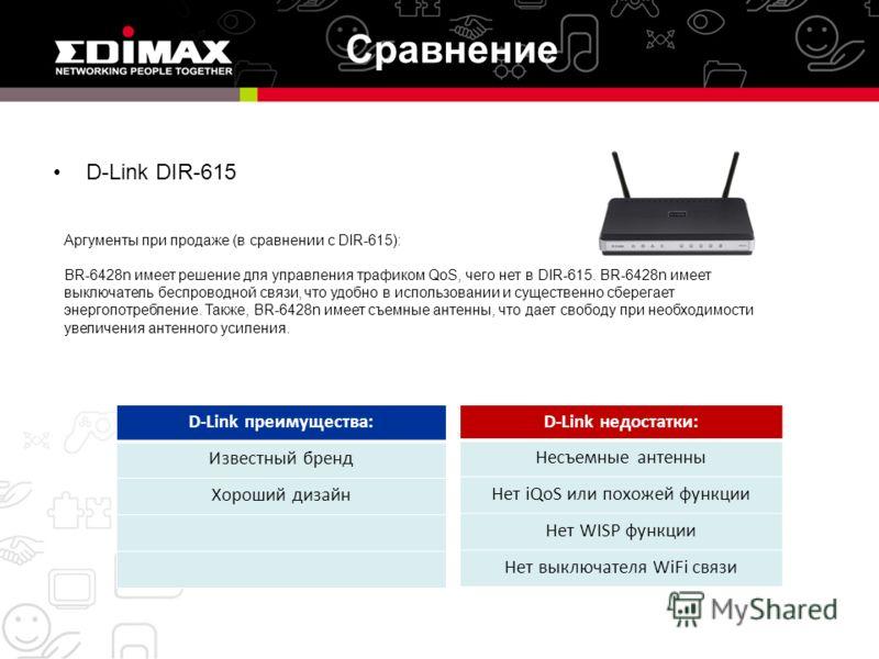 Сравнение D-Link DIR-615 D-Link преимущества: Известный бренд Хороший дизайн D-Link недостатки: Несъемные антенны Нет iQoS или похожей функции Нет WISP функции Нет выключателя WiFi связи Аргументы при продаже (в сравнении с DIR-615): BR-6428n имеет р