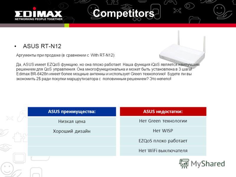 Competitors ASUS RT-N12 ASUS преимущества: Низкая цена Хороший дизайн ASUS недостатки: Нет Green технологии Нет WISP EZQoS плохо работает Нет WiFi выключателя Аргументы при продаже (в сравнении с With RT-N12): Да, ASUS имеет EZQoS функцию, но она пло