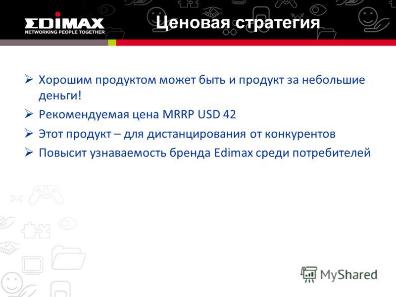Хорошим продуктом может быть и продукт за небольшие деньги! Рекомендуемая цена MRRP USD 42 Этот продукт – для дистанцирования от конкурентов Повысит узнаваемость бренда Edimax среди потребителей Ценовая стратегия