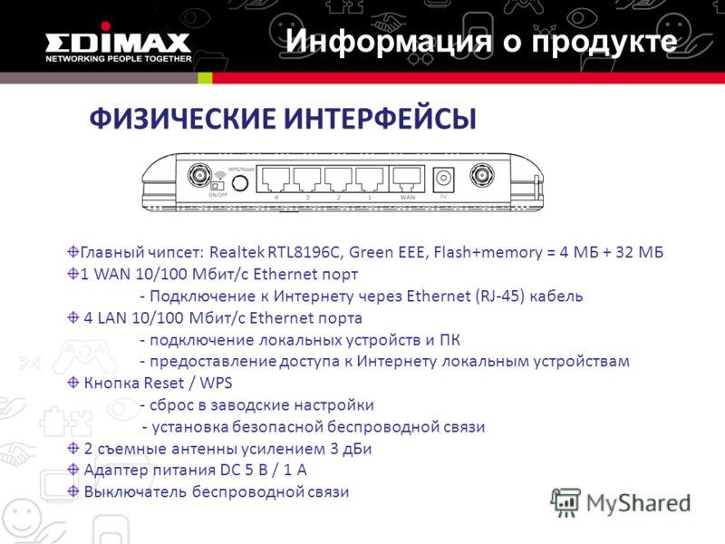 ФИЗИЧЕСКИЕ ИНТЕРФЕЙСЫ Главный чипсет: Realtek RTL8196C, Green EEE, Flash+memory = 4 МБ + 32 МБ 1 WAN 10/100 Мбит/с Ethernet порт - Подключение к Интернету через Ethernet (RJ-45) кабель 4 LAN 10/100 Мбит/с Ethernet порта - подключение локальных устрой